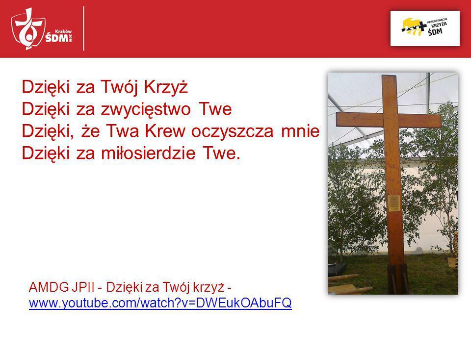 Dzięki za Twój Krzyż Dzięki za zwycięstwo Twe Dzięki, że Twa Krew oczyszcza mnie Dzięki za miłosierdzie Twe. AMDG JPII - Dzięki za Twój krzyż - www.yo