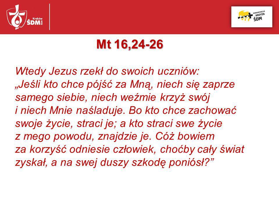 """Mt 16,24-26 Wtedy Jezus rzekł do swoich uczniów: """"Jeśli kto chce pójść za Mną, niech się zaprze samego siebie, niech weźmie krzyż swój i niech Mnie na"""