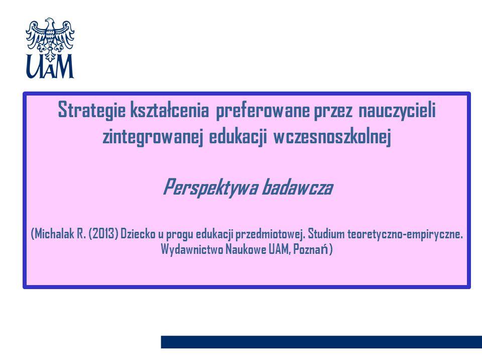 Strategie kształcenia preferowane przez nauczycieli zintegrowanej edukacji wczesnoszkolnej Perspektywa badawcza (Michalak R. (2013) Dziecko u progu ed