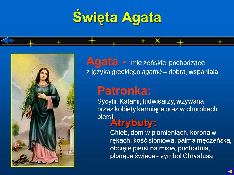 Święta Agata Atrybuty: Atrybuty: Chleb, dom w płomieniach, korona w rękach, kość słoniowa, palma męczeńska, obcięte piersi na misie, pochodnia, płonąca świeca - symbol Chrystusa Patronka: Sycylii, Katanii, ludwisarzy, wzywana przez kobiety karmiące oraz w chorobach piersi Agata - Imię żeńskie, pochodzące z języka greckiego agathé – dobra, wspaniała