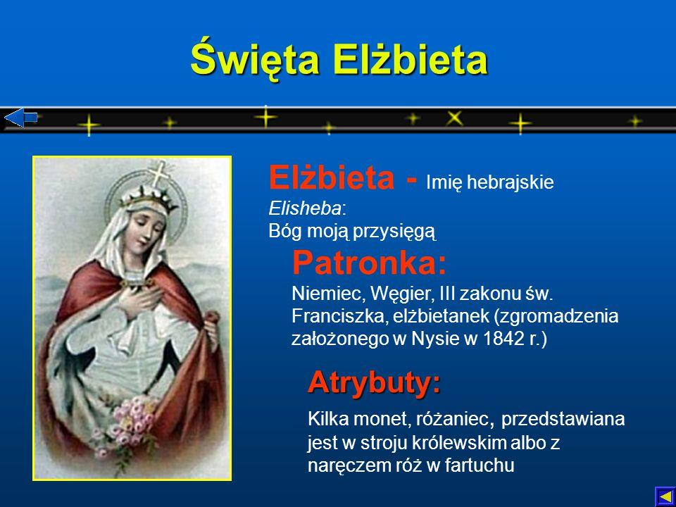 Święta Elżbieta Atrybuty: Atrybuty: Kilka monet, różaniec, przedstawiana jest w stroju królewskim albo z naręczem róż w fartuchu Patronka: Niemiec, Węgier, III zakonu św.