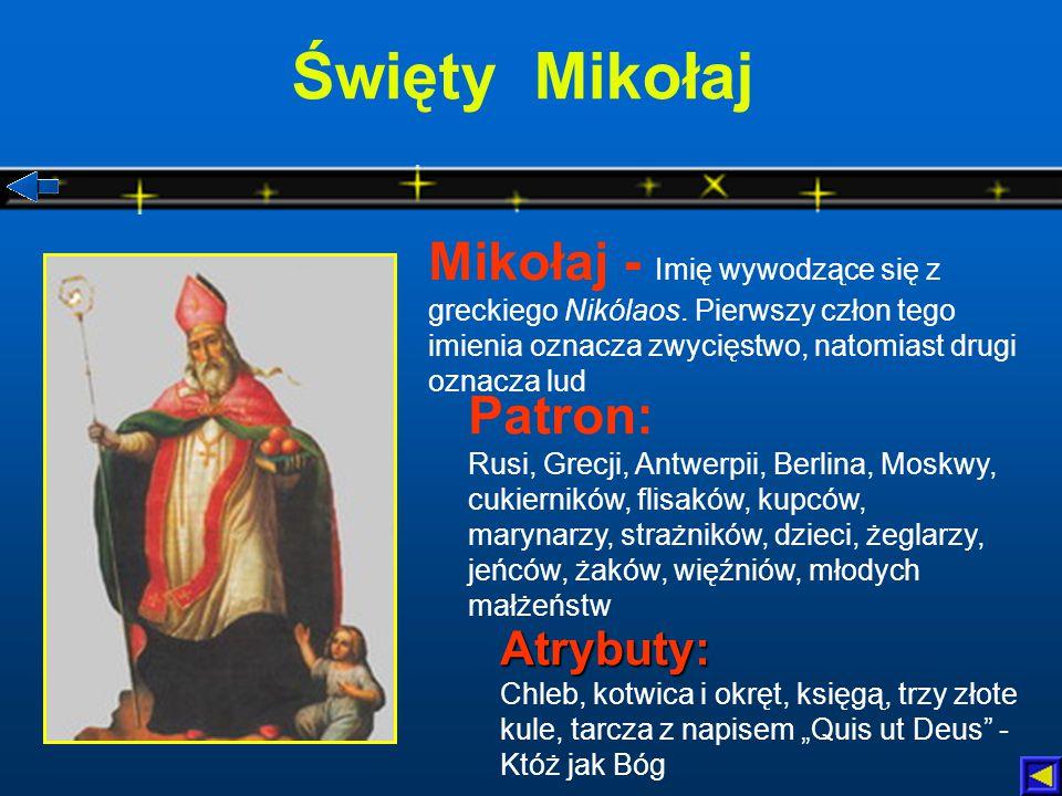 """Święty Mikołaj Patron: Rusi, Grecji, Antwerpii, Berlina, Moskwy, cukierników, flisaków, kupców, marynarzy, strażników, dzieci, żeglarzy, jeńców, żaków, więźniów, młodych małżeństw Atrybuty: Atrybuty: Chleb, kotwica i okręt, księgą, trzy złote kule, tarcza z napisem """"Quis ut Deus - Któż jak Bóg Mikołaj - Imię wywodzące się z greckiego Nikólaos."""