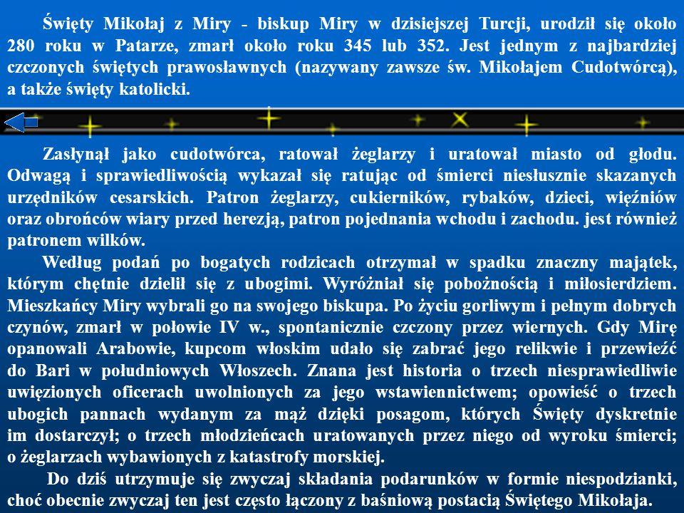 Święty Mikołaj z Miry - biskup Miry w dzisiejszej Turcji, urodził się około 280 roku w Patarze, zmarł około roku 345 lub 352.