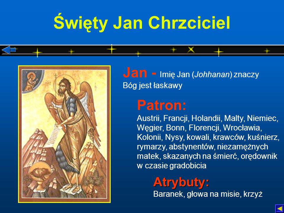 Święty Jan Chrzciciel Atrybuty: Atrybuty: Baranek, głowa na misie, krzyż Patron: Austrii, Francji, Holandii, Malty, Niemiec, Węgier, Bonn, Florencji, Wrocławia, Kolonii, Nysy, kowali, krawców, kuśnierz, rymarzy, abstynentów, niezamężnych matek, skazanych na śmierć, orędownik w czasie gradobicia Jan - Imię Jan (Johhanan) znaczy Bóg jest łaskawy