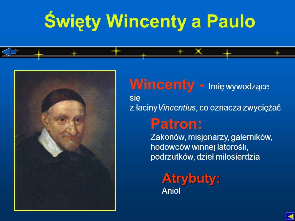 Święty Wincenty a Paulo Atrybuty: Atrybuty: Anioł Patron: Zakonów, misjonarzy, galerników, hodowców winnej latorośli, podrzutków, dzieł miłosierdzia Wincenty - Imię wywodzące się z łacinyVincentius, co oznacza zwyciężać