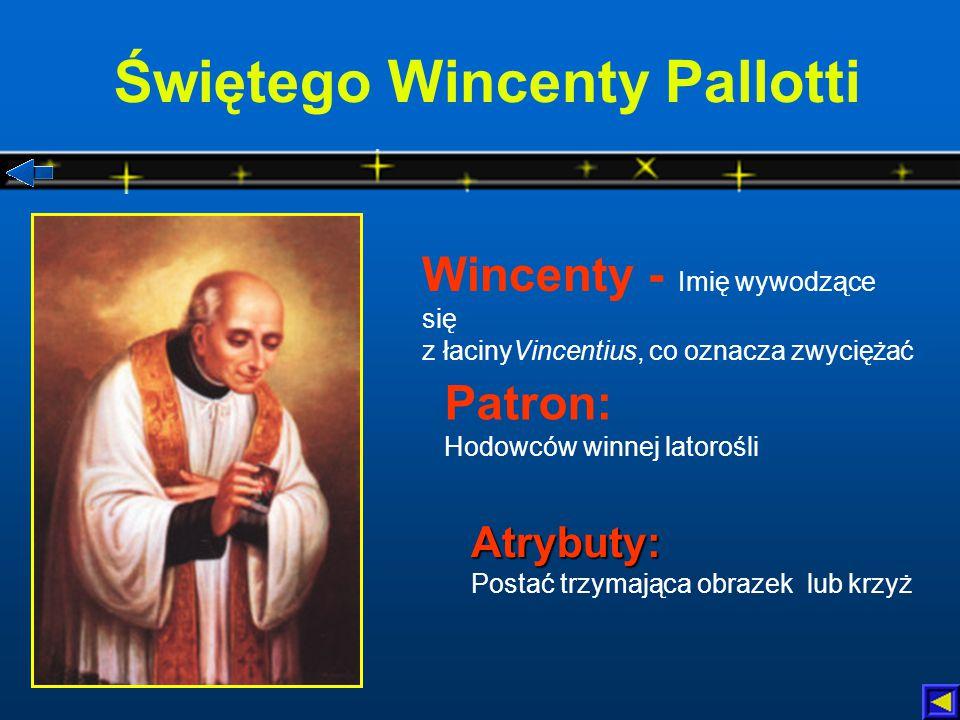 Świętego Wincenty Pallotti Atrybuty: Atrybuty: Postać trzymająca obrazek lub krzyż Patron: Hodowców winnej latorośli Wincenty - Imię wywodzące się z łacinyVincentius, co oznacza zwyciężać