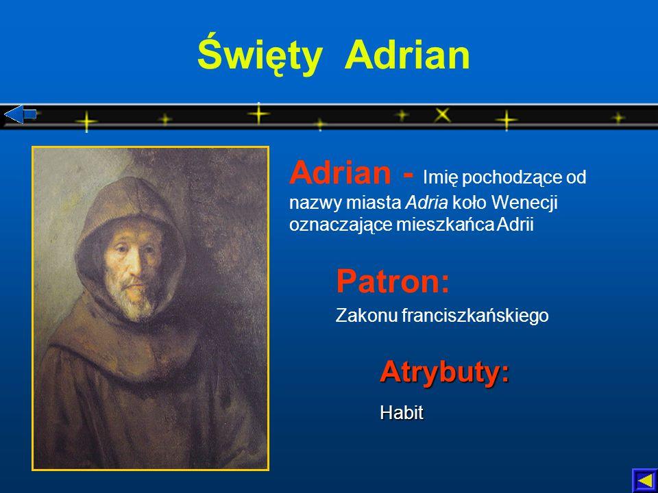 Święty Adrian Atrybuty:Habit Adrian - Imię pochodzące od nazwy miasta Adria koło Wenecji oznaczające mieszkańca Adrii Patron: Zakonu franciszkańskiego