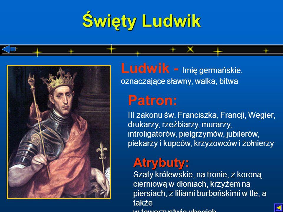Święty Ludwik Atrybuty: Szaty królewskie, na tronie, z koroną cierniową w dłoniach, krzyżem na piersiach, z liliami burbońskimi w tle, a także w towarzystwie ubogich Patron: III zakonu św.