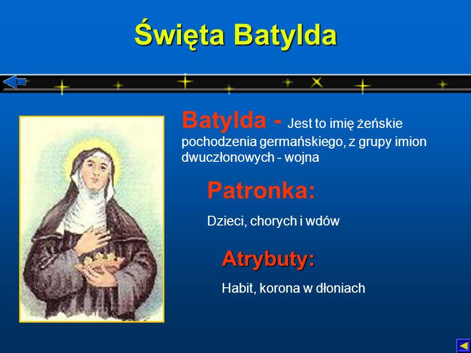 Święta Batylda Atrybuty: Habit, korona w dłoniach Patronka: Dzieci, chorych i wdów Batylda - Jest to imię żeńskie pochodzenia germańskiego, z grupy imion dwuczłonowych - wojna