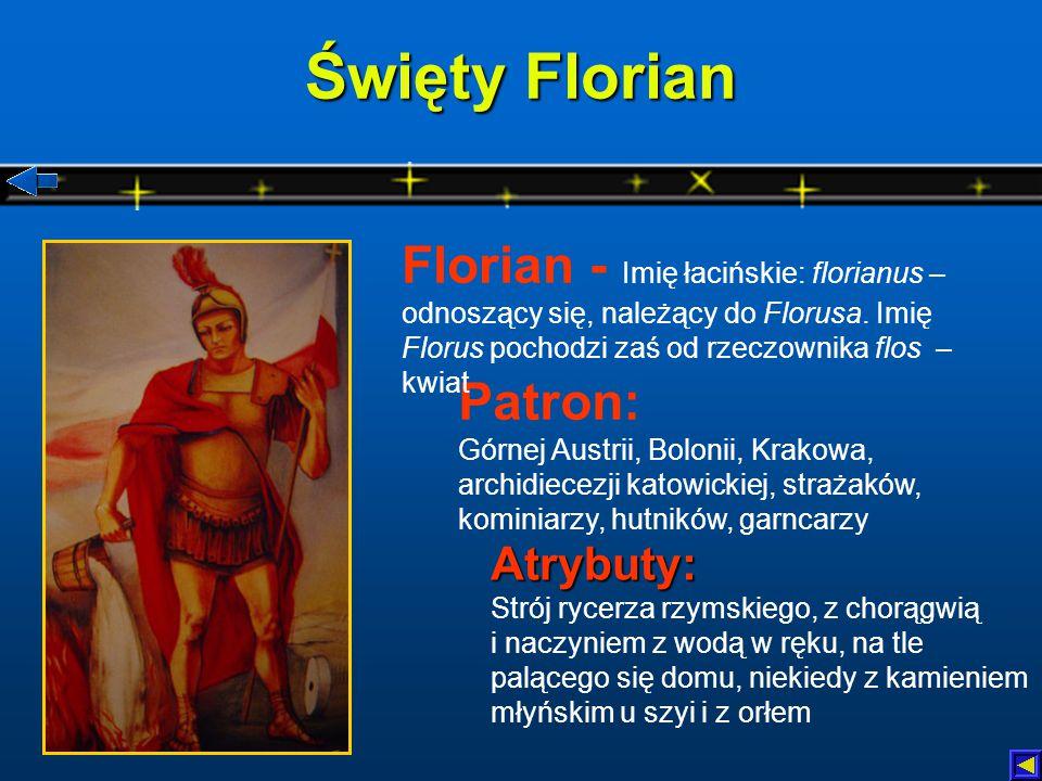 Święty Florian Atrybuty: Atrybuty: Strój rycerza rzymskiego, z chorągwią i naczyniem z wodą w ręku, na tle palącego się domu, niekiedy z kamieniem młyńskim u szyi i z orłem Patron: Górnej Austrii, Bolonii, Krakowa, archidiecezji katowickiej, strażaków, kominiarzy, hutników, garncarzy Florian - Imię łacińskie: florianus – odnoszący się, należący do Florusa.