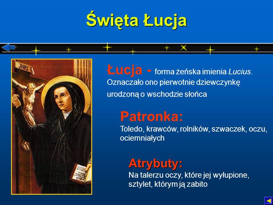 Święta Łucja Atrybuty: Atrybuty: Na talerzu oczy, które jej wyłupione, sztylet, którym ją zabito Patronka: Toledo, krawców, rolników, szwaczek, oczu, ociemniałych Łucja - forma żeńska imienia Lucius.