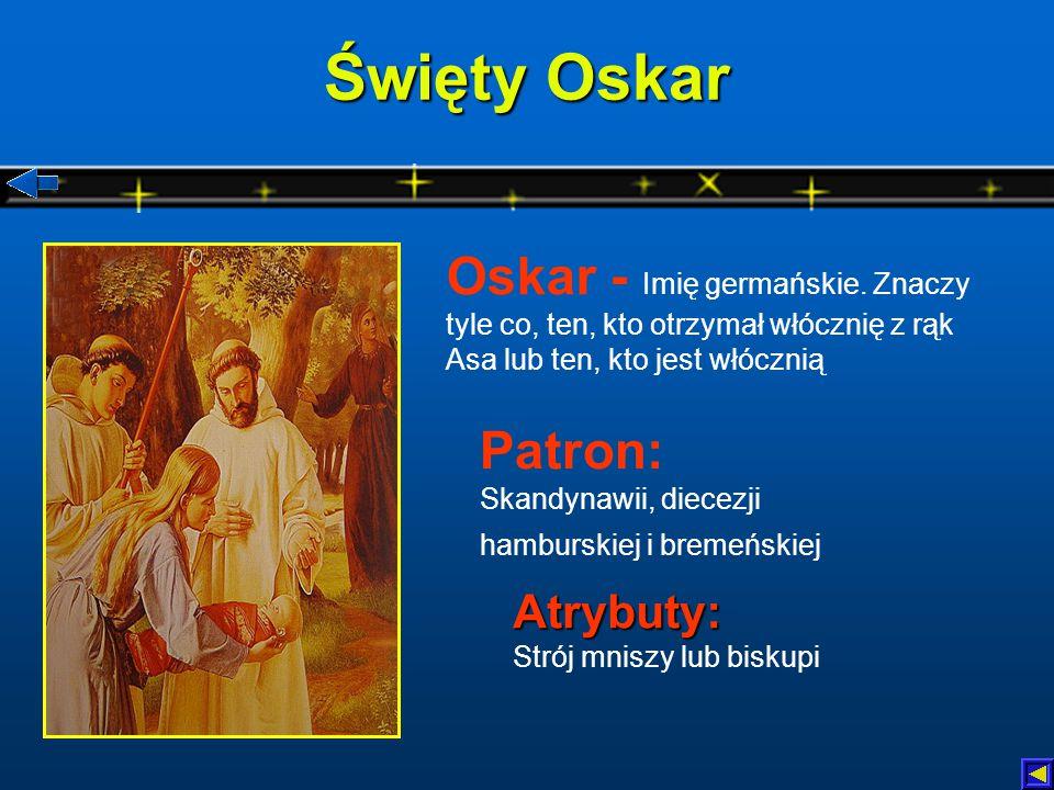 Święty Oskar Atrybuty: Atrybuty: Strój mniszy lub biskupi Patron: Skandynawii, diecezji hamburskiej i bremeńskiej Oskar - Imię germańskie.