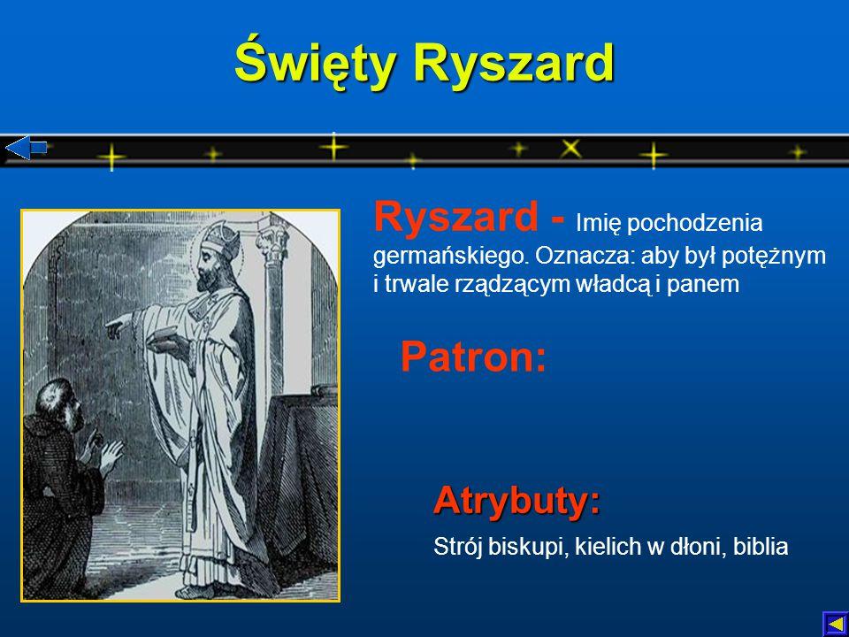 Święty Ryszard Atrybuty: Atrybuty: Strój biskupi, kielich w dłoni, biblia Patron: Ryszard - Imię pochodzenia germańskiego.