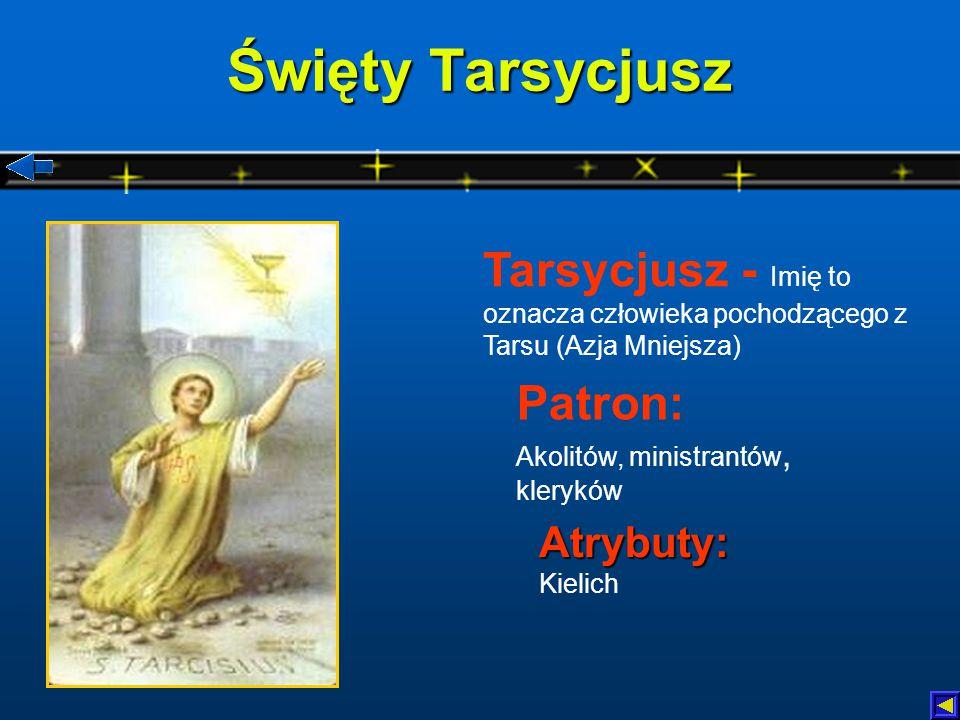 Święty Tarsycjusz Atrybuty: Atrybuty: Kielich Patron: Akolitów, ministrantów, kleryków Tarsycjusz - Imię to oznacza człowieka pochodzącego z Tarsu (Azja Mniejsza)