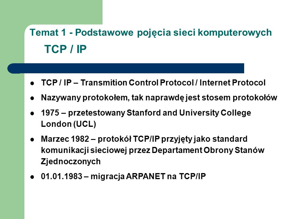 Temat 1 - Podstawowe pojęcia sieci komputerowych TCP / IP TCP / IP – Transmition Control Protocol / Internet Protocol Nazywany protokołem, tak naprawdę jest stosem protokołów 1975 – przetestowany Stanford and University College London (UCL) Marzec 1982 – protokół TCP/IP przyjęty jako standard komunikacji sieciowej przez Departament Obrony Stanów Zjednoczonych 01.01.1983 – migracja ARPANET na TCP/IP