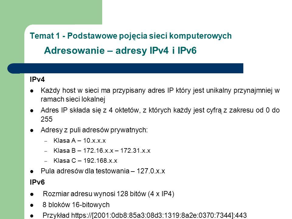 Temat 1 - Podstawowe pojęcia sieci komputerowych Adresowanie – adresy IPv4 i IPv6 IPv4 Każdy host w sieci ma przypisany adres IP który jest unikalny przynajmniej w ramach sieci lokalnej Adres IP składa się z 4 oktetów, z których każdy jest cyfrą z zakresu od 0 do 255 Adresy z puli adresów prywatnych: – Klasa A – 10.x.x.x – Klasa B – 172.16.x.x – 172.31.x.x – Klasa C – 192.168.x.x Pula adresów dla testowania – 127.0.x.x IPv6 Rozmiar adresu wynosi 128 bitów (4 x IP4) 8 bloków 16-bitowych Przykład https://[2001:0db8:85a3:08d3:1319:8a2e:0370:7344]:443