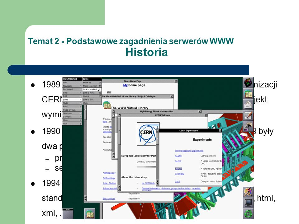 Temat 2 - Podstawowe zagadnienia serwerów WWW Historia 1989 – Tim Berners-Lee zaproponował pracodawcy, organizacji CERN (European Organization for Nuclear Research) projekt wymiany danych pomiędzy naukowcami jako hypertekstu 1990 – wynikiem projektu zapoczątkowanego w roku 1989 były dwa programy: – przeglądarka WorldWideWeb; – serwer webowy CERN httpd 1994 – powstanie World Wide Web Consortium (W3C) standaryzowania i rozwijania technologii web-owych (http, html, xml, …)