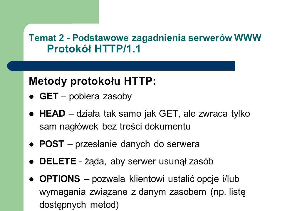 Temat 2 - Podstawowe zagadnienia serwerów WWW Protokół HTTP/1.1 Metody protokołu HTTP: GET – pobiera zasoby HEAD – działa tak samo jak GET, ale zwraca tylko sam nagłówek bez treści dokumentu POST – przesłanie danych do serwera DELETE - żąda, aby serwer usunął zasób OPTIONS – pozwala klientowi ustalić opcje i/lub wymagania związane z danym zasobem (np.