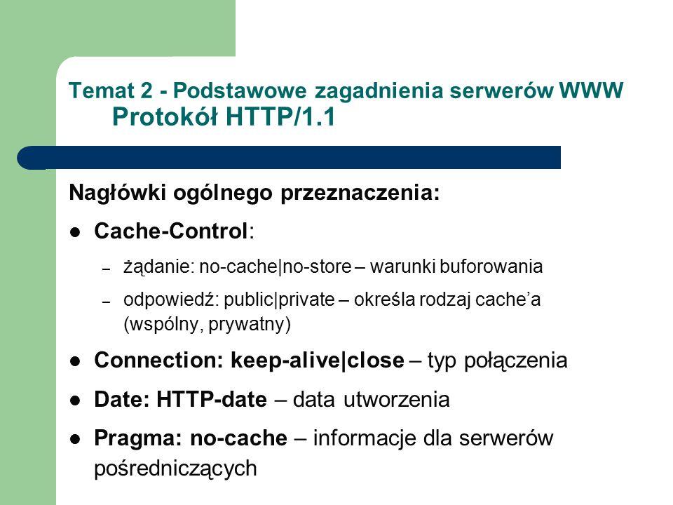Temat 2 - Podstawowe zagadnienia serwerów WWW Protokół HTTP/1.1 Nagłówki ogólnego przeznaczenia: Cache-Control: – żądanie: no-cache|no-store – warunki buforowania – odpowiedź: public|private – określa rodzaj cache'a (wspólny, prywatny) Connection: keep-alive|close – typ połączenia Date: HTTP-date – data utworzenia Pragma: no-cache – informacje dla serwerów pośredniczących