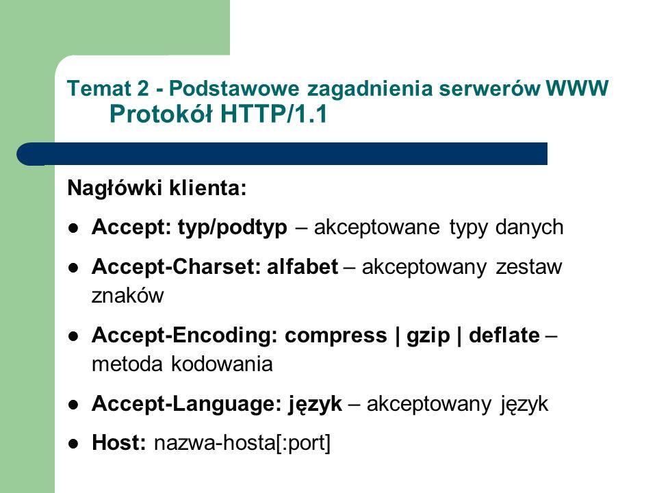 Temat 2 - Podstawowe zagadnienia serwerów WWW Protokół HTTP/1.1 Nagłówki klienta: Accept: typ/podtyp – akceptowane typy danych Accept-Charset: alfabet – akceptowany zestaw znaków Accept-Encoding: compress | gzip | deflate – metoda kodowania Accept-Language: język – akceptowany język Host: nazwa-hosta[:port]