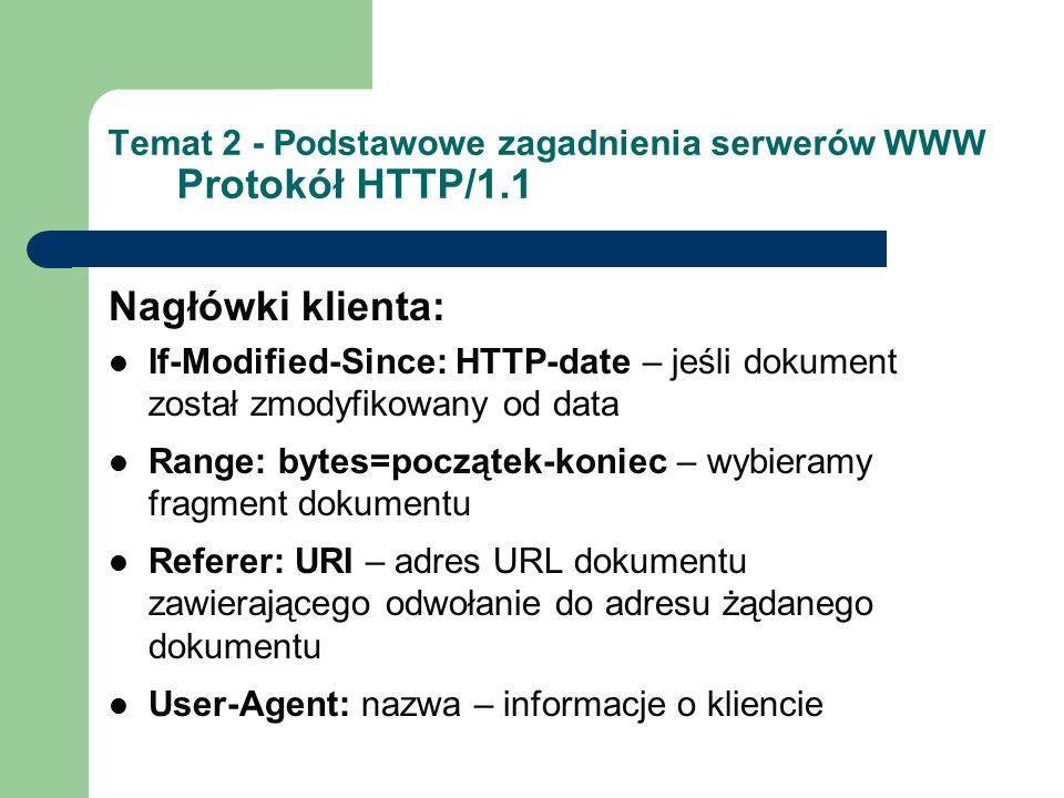 Temat 2 - Podstawowe zagadnienia serwerów WWW Protokół HTTP/1.1 Nagłówki klienta: If-Modified-Since: HTTP-date – jeśli dokument został zmodyfikowany od data Range: bytes=początek-koniec – wybieramy fragment dokumentu Referer: URI – adres URL dokumentu zawierającego odwołanie do adresu żądanego dokumentu User-Agent: nazwa – informacje o kliencie