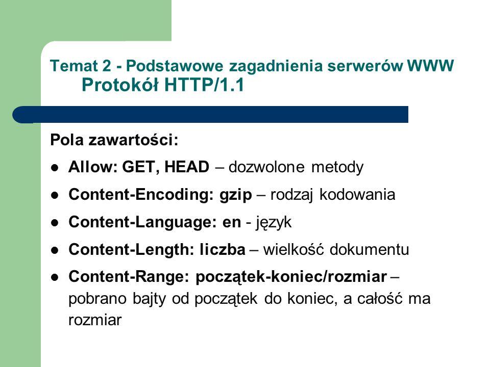 Temat 2 - Podstawowe zagadnienia serwerów WWW Protokół HTTP/1.1 Pola zawartości: Allow: GET, HEAD – dozwolone metody Content-Encoding: gzip – rodzaj kodowania Content-Language: en - język Content-Length: liczba – wielkość dokumentu Content-Range: początek-koniec/rozmiar – pobrano bajty od początek do koniec, a całość ma rozmiar
