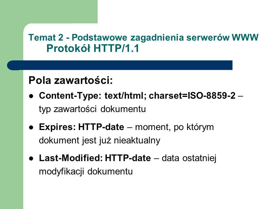 Temat 2 - Podstawowe zagadnienia serwerów WWW Protokół HTTP/1.1 Pola zawartości: Content-Type: text/html; charset=ISO-8859-2 – typ zawartości dokumentu Expires: HTTP-date – moment, po którym dokument jest już nieaktualny Last-Modified: HTTP-date – data ostatniej modyfikacji dokumentu