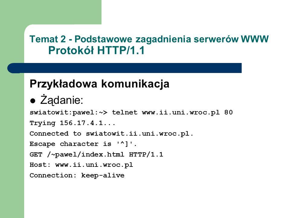 Temat 2 - Podstawowe zagadnienia serwerów WWW Protokół HTTP/1.1 Przykładowa komunikacja Żądanie: swiatowit:pawel:~> telnet www.ii.uni.wroc.pl 80 Trying 156.17.4.1...