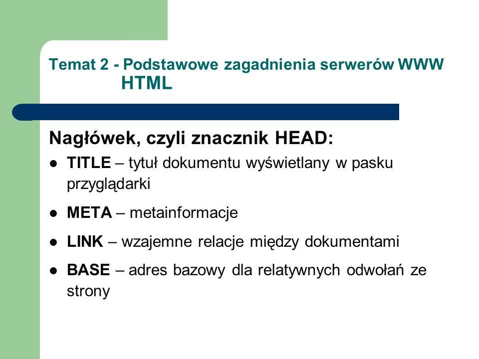 Temat 2 - Podstawowe zagadnienia serwerów WWW HTML Nagłówek, czyli znacznik HEAD: TITLE – tytuł dokumentu wyświetlany w pasku przyglądarki META – metainformacje LINK – wzajemne relacje między dokumentami BASE – adres bazowy dla relatywnych odwołań ze strony