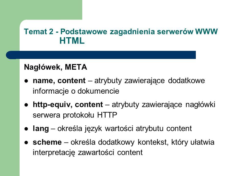 Temat 2 - Podstawowe zagadnienia serwerów WWW HTML Nagłówek, META name, content – atrybuty zawierające dodatkowe informacje o dokumencie http-equiv, content – atrybuty zawierające nagłówki serwera protokołu HTTP lang – określa język wartości atrybutu content scheme – określa dodatkowy kontekst, który ułatwia interpretację zawartości content