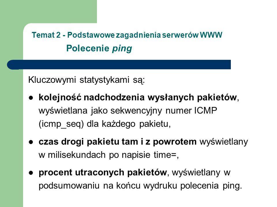 Temat 2 - Podstawowe zagadnienia serwerów WWW Polecenie ping Kluczowymi statystykami są: kolejność nadchodzenia wysłanych pakietów, wyświetlana jako s