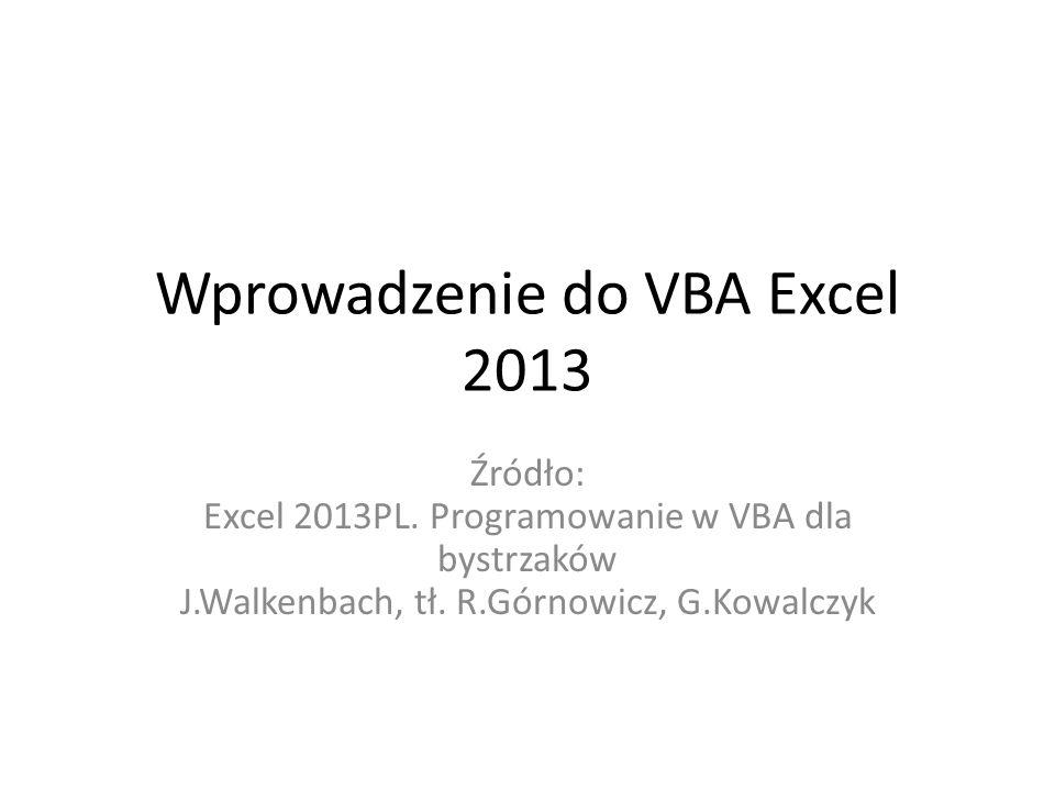 Wprowadzenie do VBA Excel 2013 Źródło: Excel 2013PL. Programowanie w VBA dla bystrzaków J.Walkenbach, tł. R.Górnowicz, G.Kowalczyk