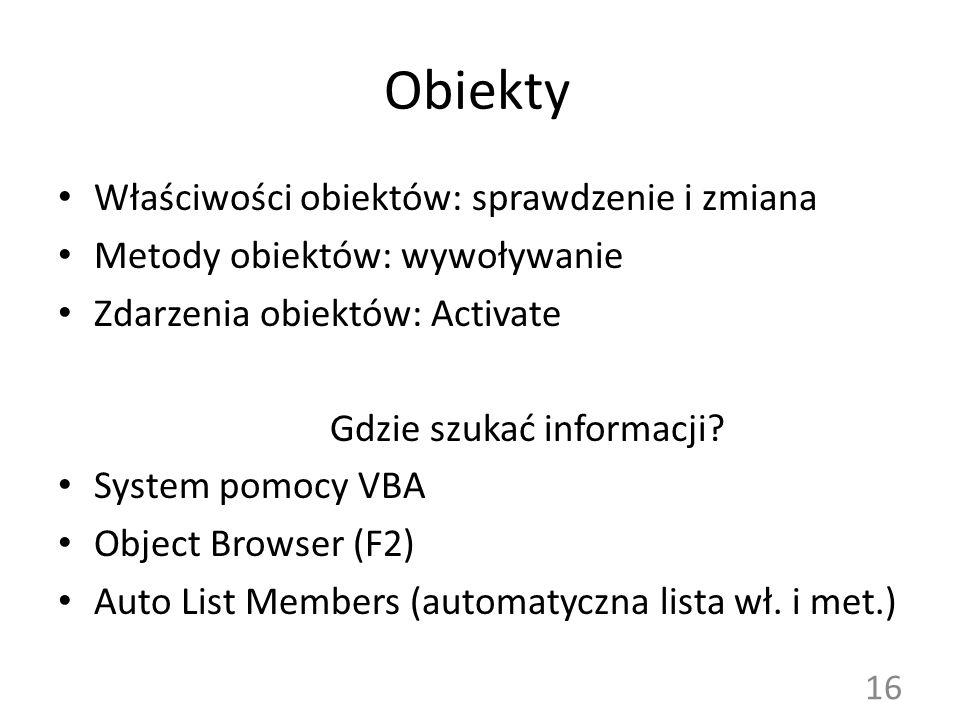 Obiekty Właściwości obiektów: sprawdzenie i zmiana Metody obiektów: wywoływanie Zdarzenia obiektów: Activate Gdzie szukać informacji? System pomocy VB