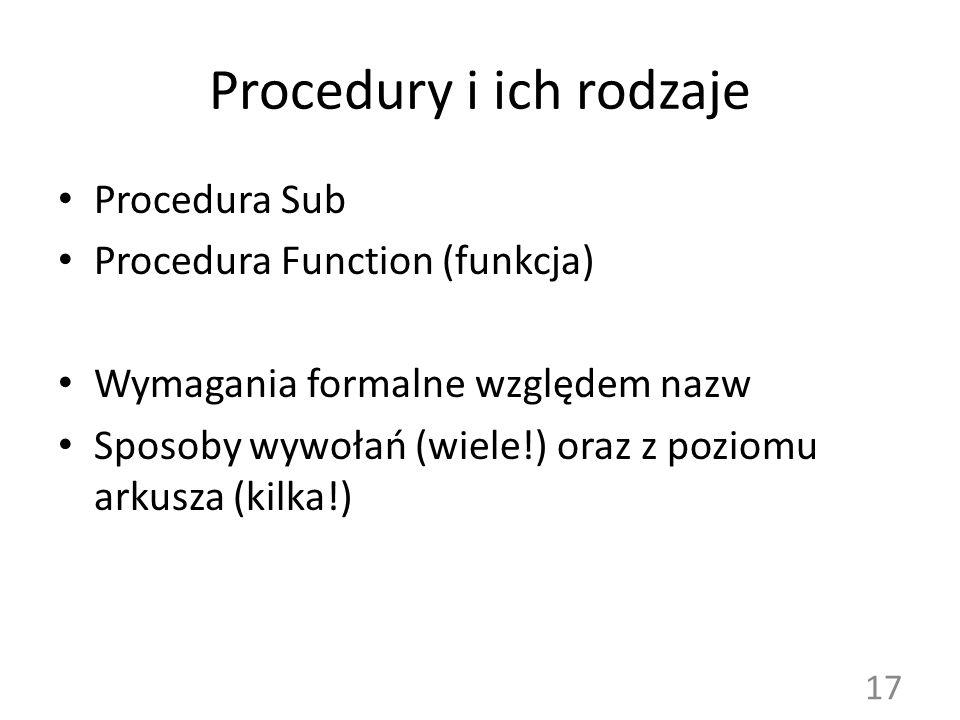 Procedury i ich rodzaje Procedura Sub Procedura Function (funkcja) Wymagania formalne względem nazw Sposoby wywołań (wiele!) oraz z poziomu arkusza (k