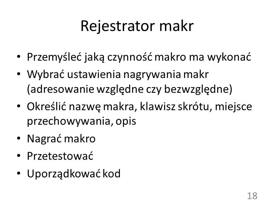 Rejestrator makr Przemyśleć jaką czynność makro ma wykonać Wybrać ustawienia nagrywania makr (adresowanie względne czy bezwzględne) Określić nazwę mak