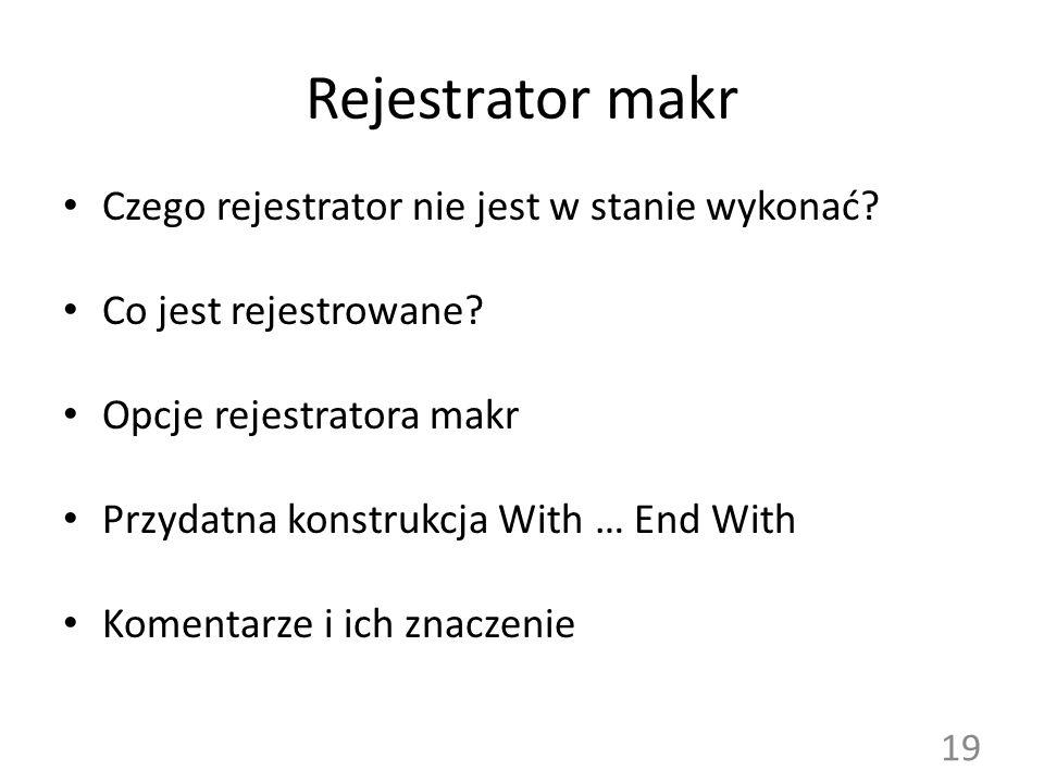 Rejestrator makr Czego rejestrator nie jest w stanie wykonać? Co jest rejestrowane? Opcje rejestratora makr Przydatna konstrukcja With … End With Kome