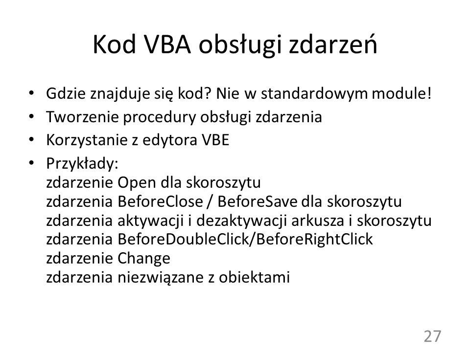 Kod VBA obsługi zdarzeń Gdzie znajduje się kod? Nie w standardowym module! Tworzenie procedury obsługi zdarzenia Korzystanie z edytora VBE Przykłady: