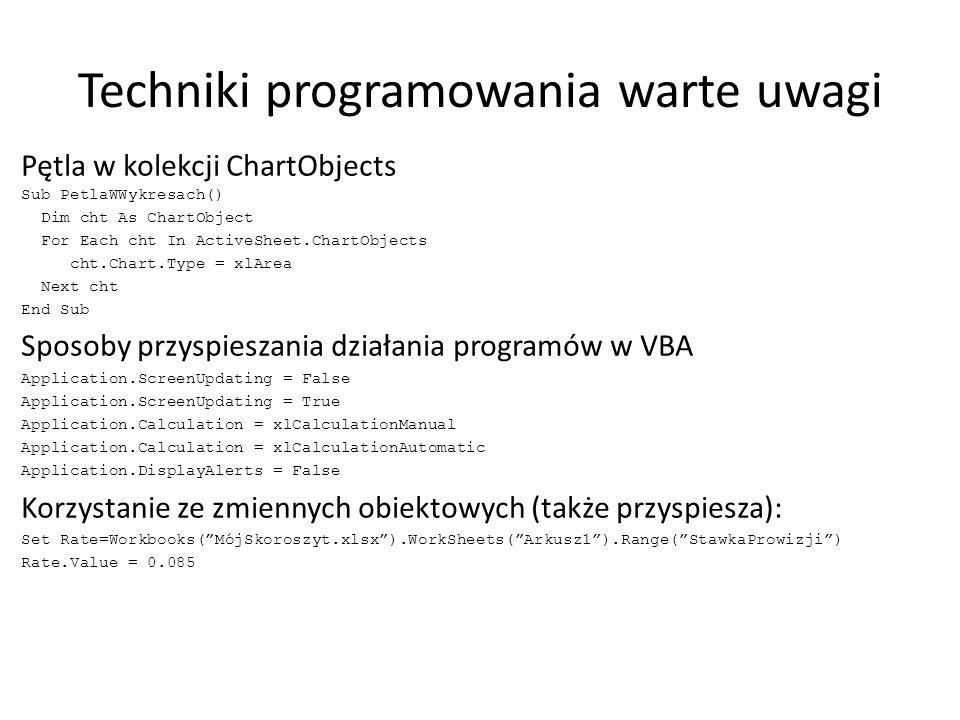 Techniki programowania warte uwagi Pętla w kolekcji ChartObjects Sub PetlaWWykresach() Dim cht As ChartObject For Each cht In ActiveSheet.ChartObjects