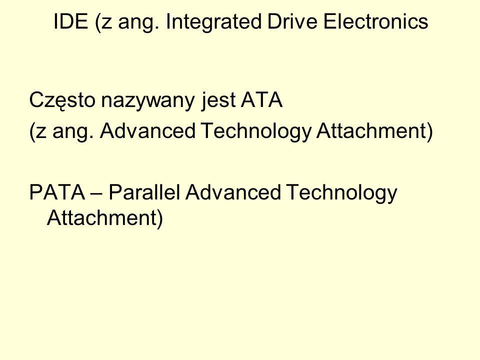 IDE (z ang. Integrated Drive Electronics Często nazywany jest ATA (z ang. Advanced Technology Attachment) PATA – Parallel Advanced Technology Attachme