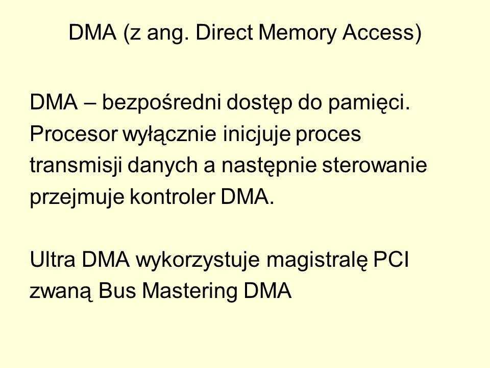 DMA (z ang. Direct Memory Access) DMA – bezpośredni dostęp do pamięci. Procesor wyłącznie inicjuje proces transmisji danych a następnie sterowanie prz