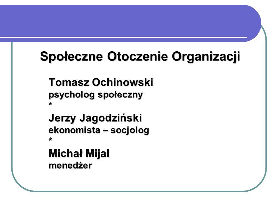 Społeczne Otoczenie Organizacji Tomasz Ochinowski psycholog społeczny * Jerzy Jagodziński ekonomista – socjolog * Michał Mijal menedżer