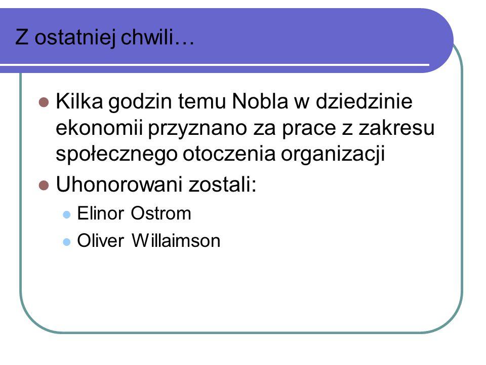 Z ostatniej chwili… Kilka godzin temu Nobla w dziedzinie ekonomii przyznano za prace z zakresu społecznego otoczenia organizacji Uhonorowani zostali: Elinor Ostrom Oliver Willaimson