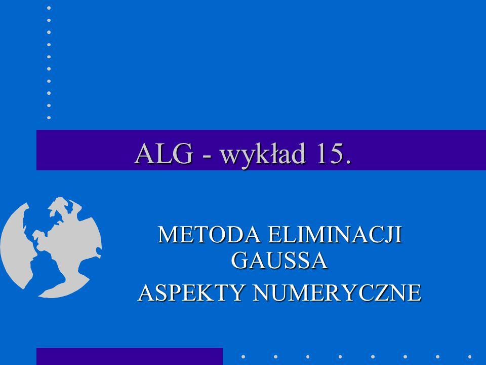 ALG - wykład 15. METODA ELIMINACJI GAUSSA ASPEKTY NUMERYCZNE