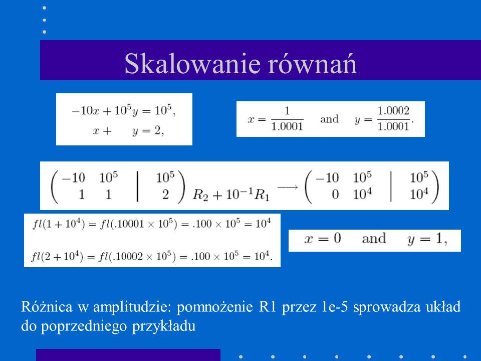 Skalowanie równań Różnica w amplitudzie: pomnożenie R1 przez 1e-5 sprowadza układ do poprzedniego przykładu