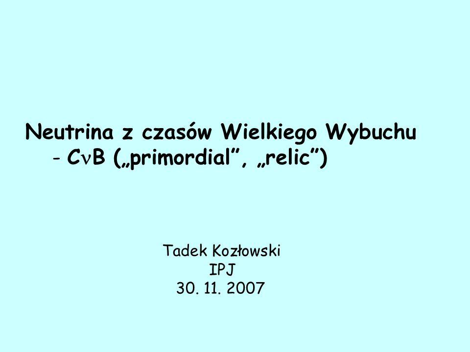 """Neutrina z czasów Wielkiego Wybuchu - C B (""""primordial , """"relic ) Tadek Kozłowski IPJ 30. 11. 2007"""
