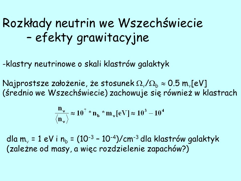 Rozkłady neutrin we Wszechświecie – efekty grawitacyjne -klastry neutrinowe o skali klastrów galaktyk Najprostsze założenie, że stosunek  /  b  0.5 m [eV] (średnio we Wszechświecie) zachowuje się również w klastrach dla m = 1 eV i n b = (10 -3 – 10 -4 )/cm -3 dla klastrów galaktyk (zależne od masy, a więc rozdzielenie zapachów )