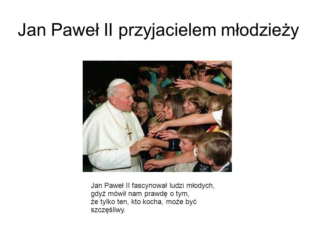 Jan Paweł II przyjacielem młodzieży Jan Paweł II fascynował ludzi młodych, gdyż mówił nam prawdę o tym, że tylko ten, kto kocha, może być szczęśliwy.