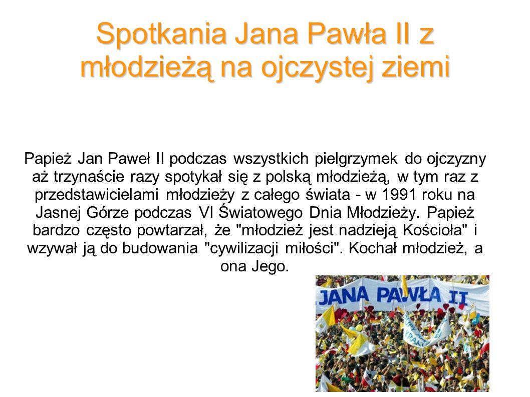 Spotkania Jana Pawła II z młodzieżą na ojczystej ziemi Papież Jan Paweł II podczas wszystkich pielgrzymek do ojczyzny aż trzynaście razy spotykał się z polską młodzieżą, w tym raz z przedstawicielami młodzieży z całego świata - w 1991 roku na Jasnej Górze podczas VI Światowego Dnia Młodzieży.