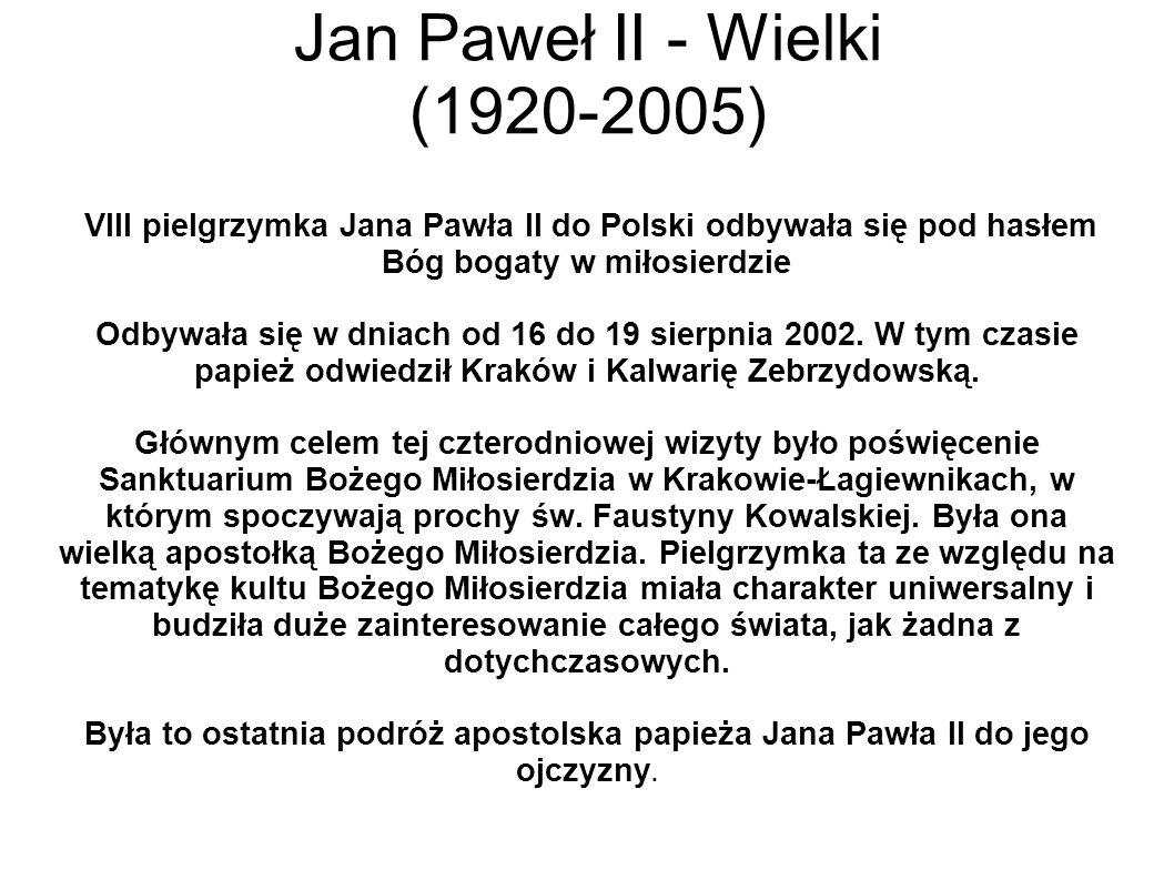 Jan Paweł II - Wielki (1920-2005) VIII pielgrzymka Jana Pawła II do Polski odbywała się pod hasłem Bóg bogaty w miłosierdzie Odbywała się w dniach od 16 do 19 sierpnia 2002.