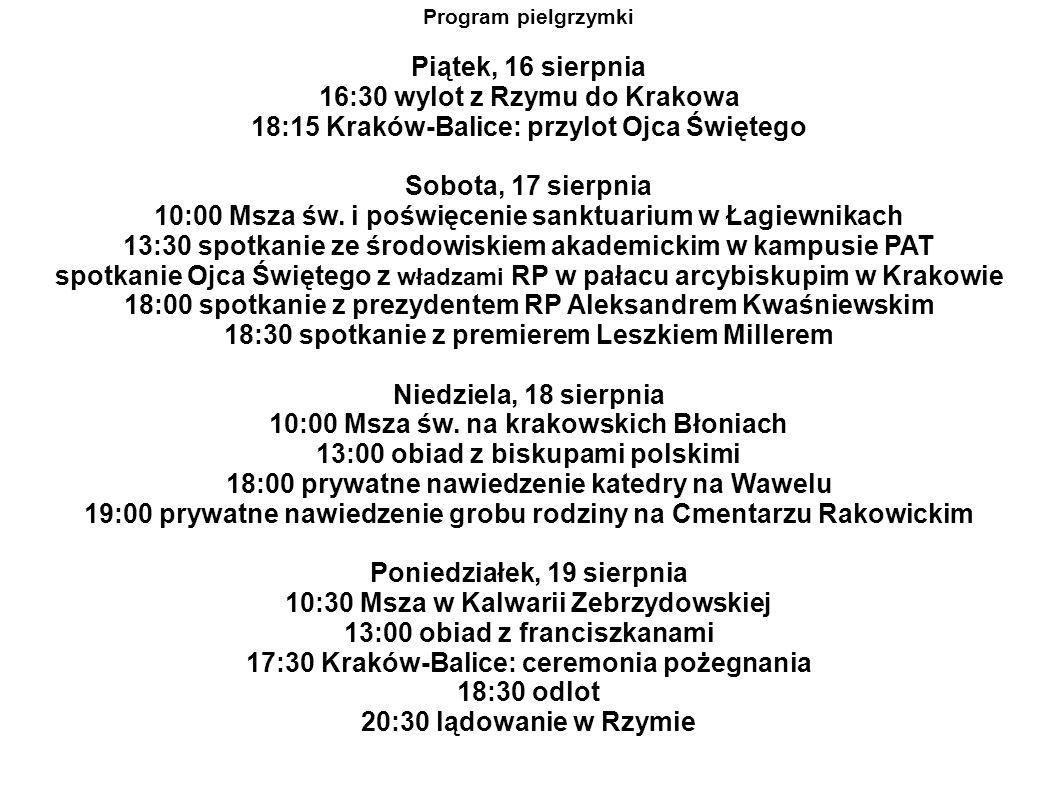 Program pielgrzymki Piątek, 16 sierpnia 16:30 wylot z Rzymu do Krakowa 18:15 Kraków-Balice: przylot Ojca Świętego Sobota, 17 sierpnia 10:00 Msza św.